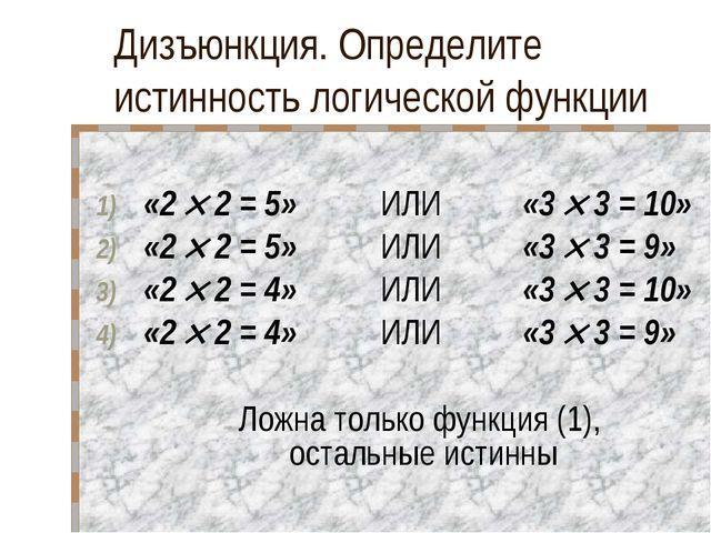 Дизъюнкция. Определите истинность логической функции «2  2 = 5» ИЛИ «3 ...