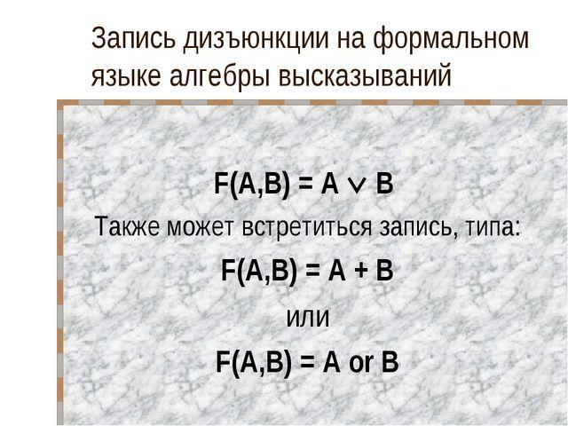 Запись дизъюнкции на формальном языке алгебры высказываний F(A,B) = A  B Так...
