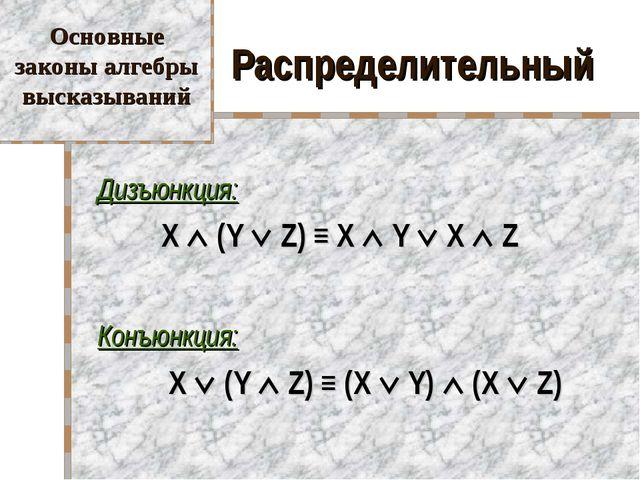 Распределительный Дизъюнкция: X  (Y  Z) ≡ X  Y  X  Z Конъюнкция:  X...