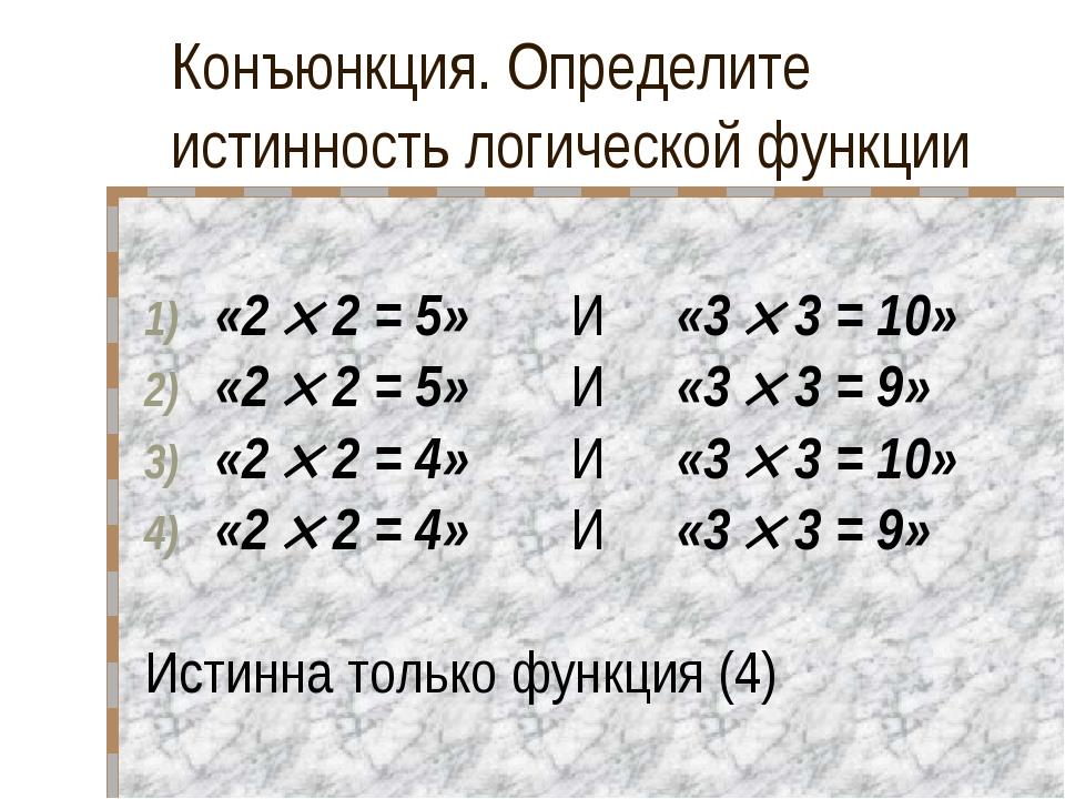Конъюнкция. Определите истинность логической функции «2  2 = 5» И «3  3 =...