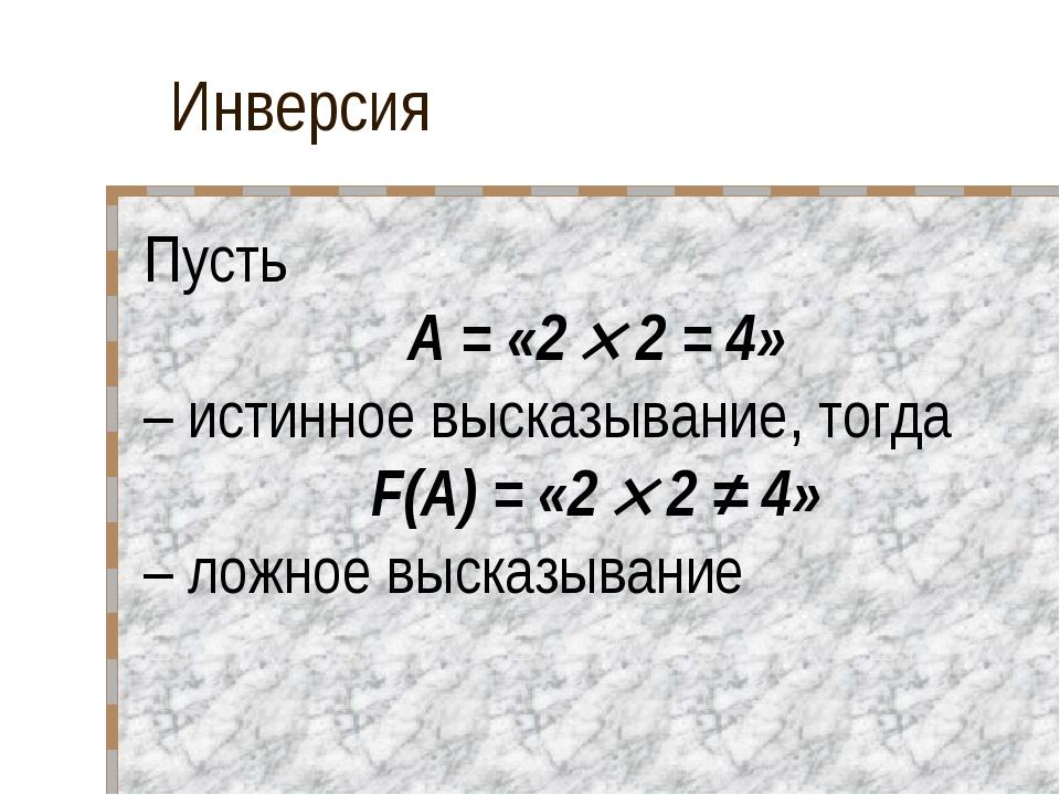 Инверсия Пусть A = «2  2 = 4» – истинное высказывание, тогда F(A) = «2  2 ≠...