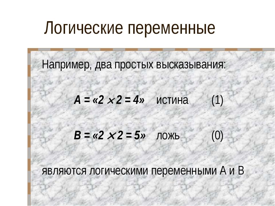 Логические переменные Например, два простых высказывания: А = «2  2 = 4»ист...