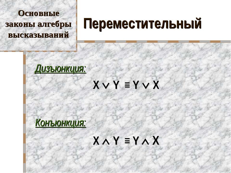 Переместительный Дизъюнкция: X  Y ≡ Y  X Конъюнкция: X  Y ≡ Y  X Основн...