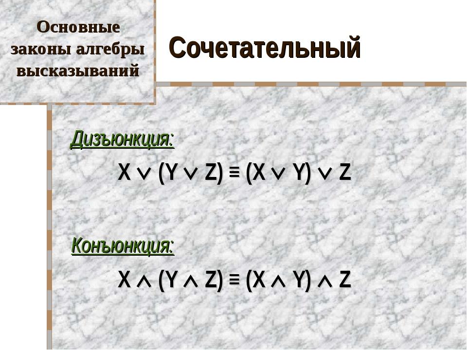 Сочетательный Дизъюнкция: X  (Y  Z) ≡ (X  Y)  Z Конъюнкция: X  (Y ...
