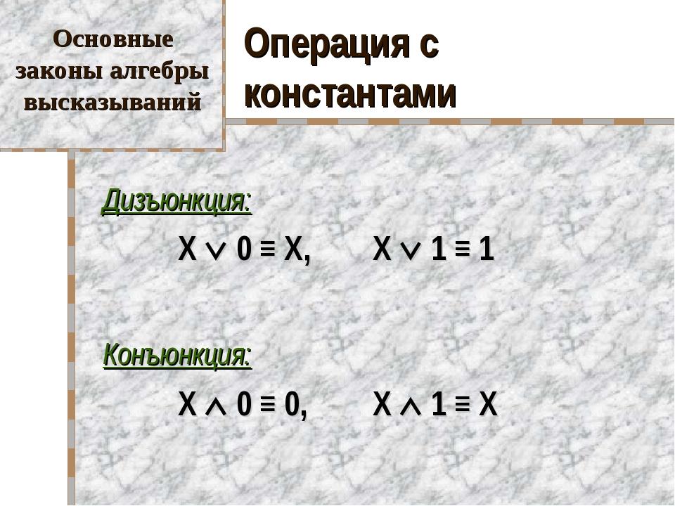 Операция с константами Дизъюнкция:  X  0 ≡ X, X  1 ≡ 1 Конъюнкция:  X...