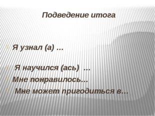 Подведение итога Я узнал (а) … Я научился (ась) … Мне понравилось… Мне может