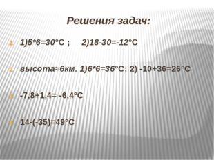 Решения задач: 1)5*6=30°С ; 2)18-30=-12°С высота≈6км. 1)6*6=36°С; 2) -10+36=2