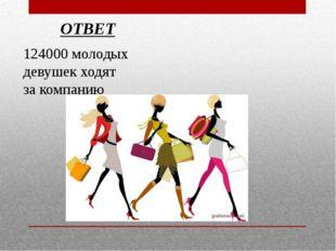 124000 молодых девушек ходят за компанию ОТВЕТ