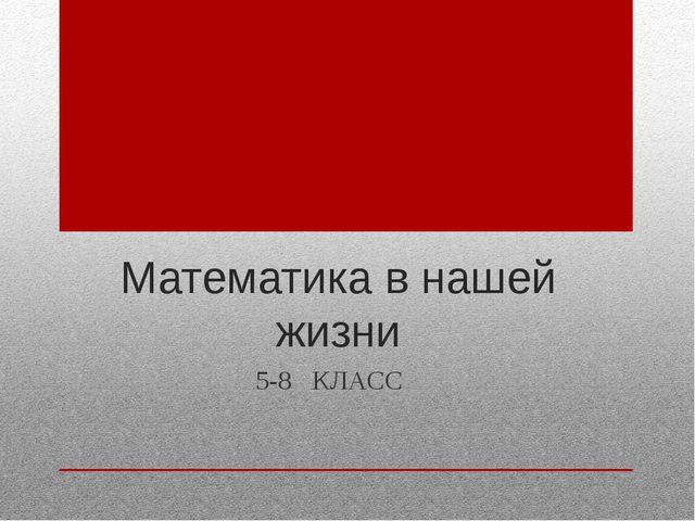 Математика в нашей жизни 5-8 КЛАСС