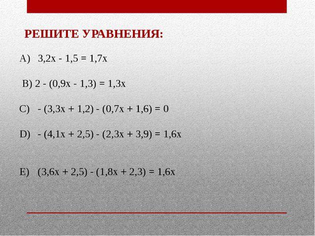 А) 3,2x - 1,5 = 1,7x  B)2 - (0,9x - 1,3) = 1,3x  C) - (3,3x + 1,2) - (...