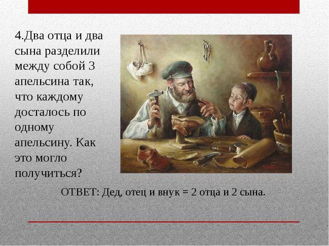 4.Два отца и два сына разделили между собой 3 апельсина так, что каждому дост...