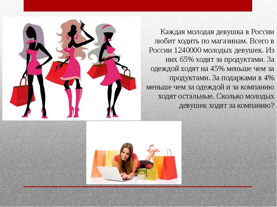 Каждая молодая девушка в России любит ходить по магазинам. Всего в России 124...
