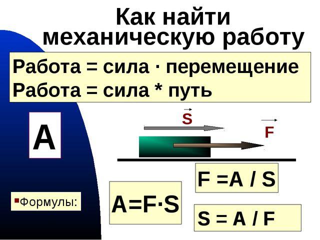 гимназия 441 * Как найти механическую работу A=F·S F =A / S Формулы: S S = A...