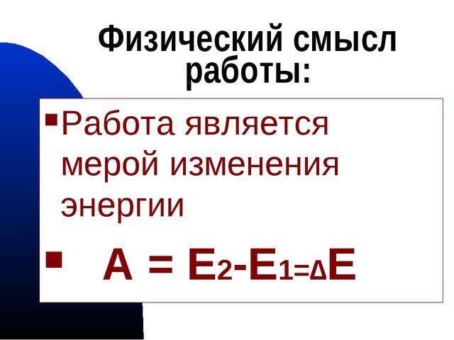 Физический смысл работы: Работа является мерой изменения энергии А = Е2-Е1=∆Е...