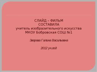 СЛАЙД – ФИЛЬМ СОСТАВИЛА учитель изобразительного искусства МКОУ Бобровская СО