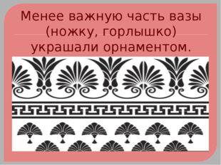 Менее важную часть вазы (ножку, горлышко) украшали орнаментом.