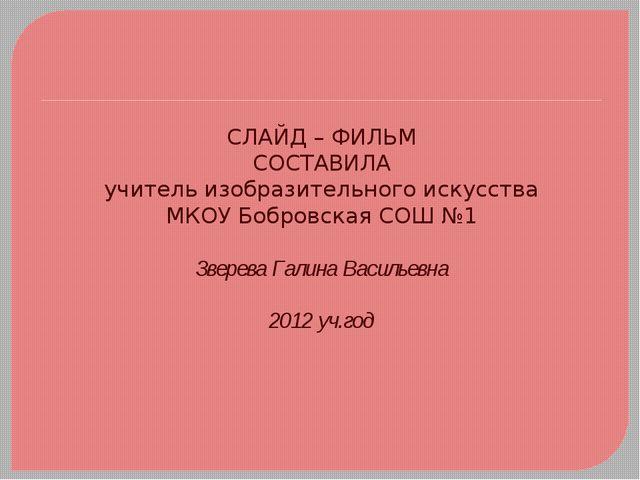 СЛАЙД – ФИЛЬМ СОСТАВИЛА учитель изобразительного искусства МКОУ Бобровская СО...