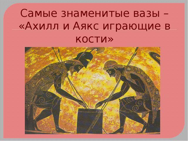 Самые знаменитые вазы – «Ахилл и Аякс играющие в кости»