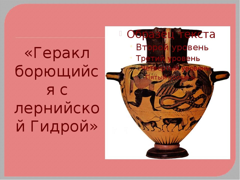 «Геракл борющийся с лернийской Гидрой»