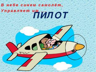 ПИЛОТ В небе синем самолёт, Управляет им ...