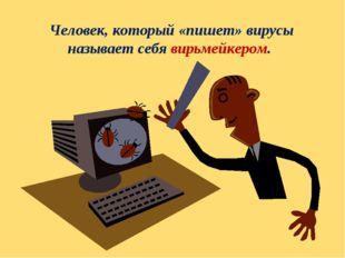 Человек, который «пишет» вирусы называет себя вирьмейкером.