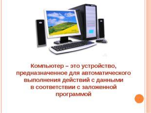 Компьютер – это устройство, предназначенное для автоматического выполнения де