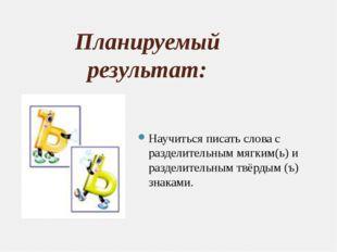 Планируемый результат: Научиться писать слова с разделительным мягким(ь) и ра