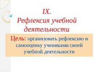 IX. Рефлексия учебной деятельности Цель: организовать рефлексию и самооценку