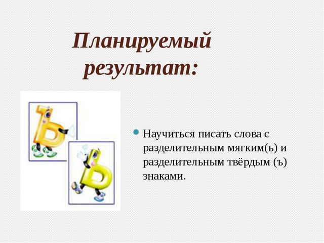 Планируемый результат: Научиться писать слова с разделительным мягким(ь) и ра...
