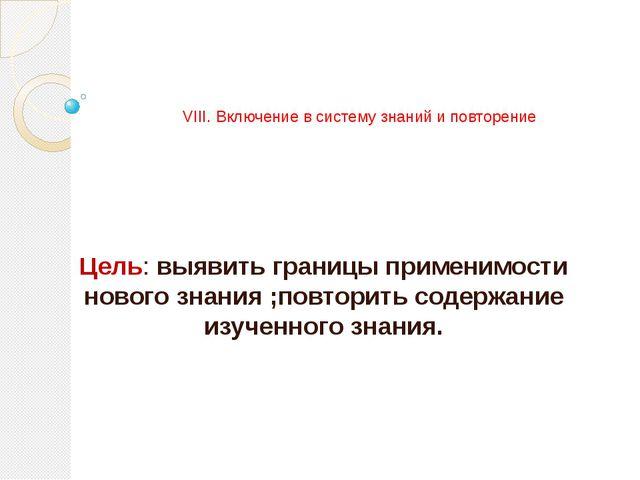 VIII. Включение в систему знаний и повторение Цель: выявить границы применим...
