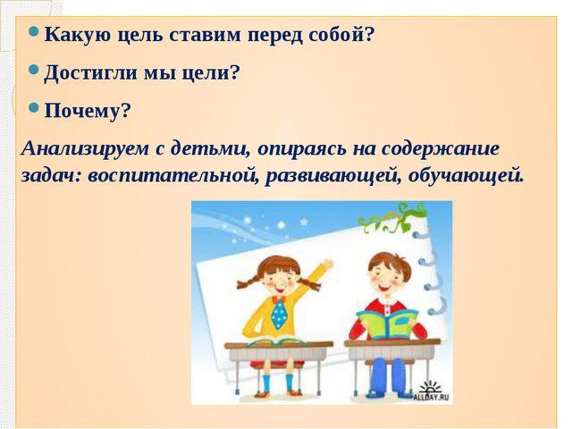 Какую цель ставим перед собой? Достигли мы цели? Почему? Анализируем с детьми...