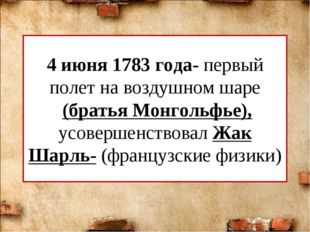 4 июня 1783 года- первый полет на воздушном шаре (братья Монгольфье), усоверш