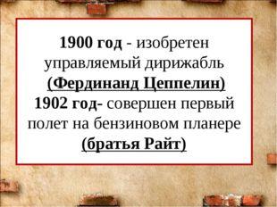 1900 год - изобретен управляемый дирижабль (Фердинанд Цеппелин) 1902 год- сов
