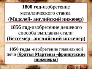 1800 год-изобретение металлического станка (Модслей- английский инженер) 1856