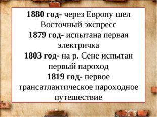 1880 год- через Европу шел Восточный экспресс 1879 год- испытана первая элект