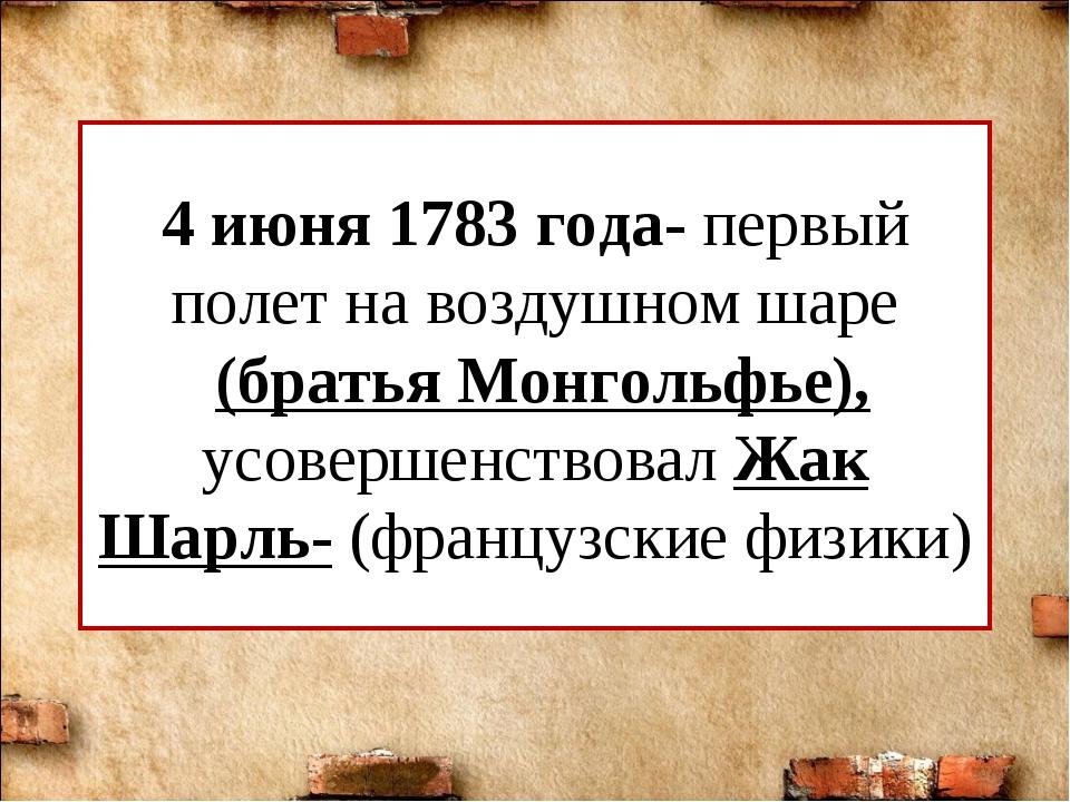 4 июня 1783 года- первый полет на воздушном шаре (братья Монгольфье), усоверш...
