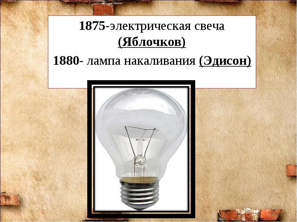 1875-электрическая свеча (Яблочков) 1880- лампа накаливания (Эдисон)