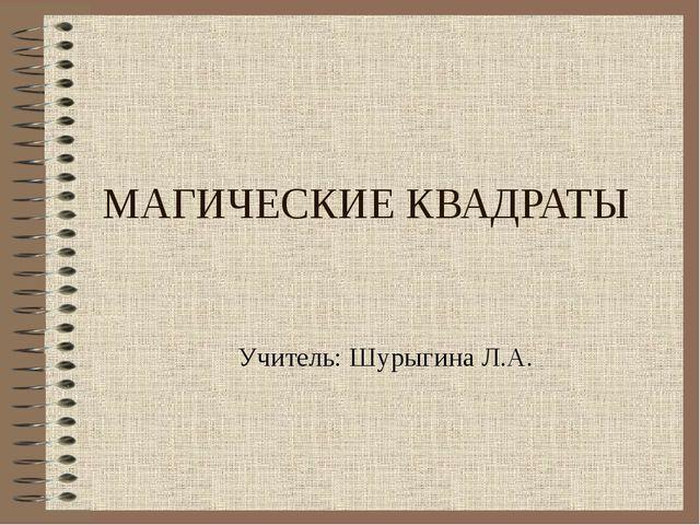 МАГИЧЕСКИЕ КВАДРАТЫ Учитель: Шурыгина Л.А.