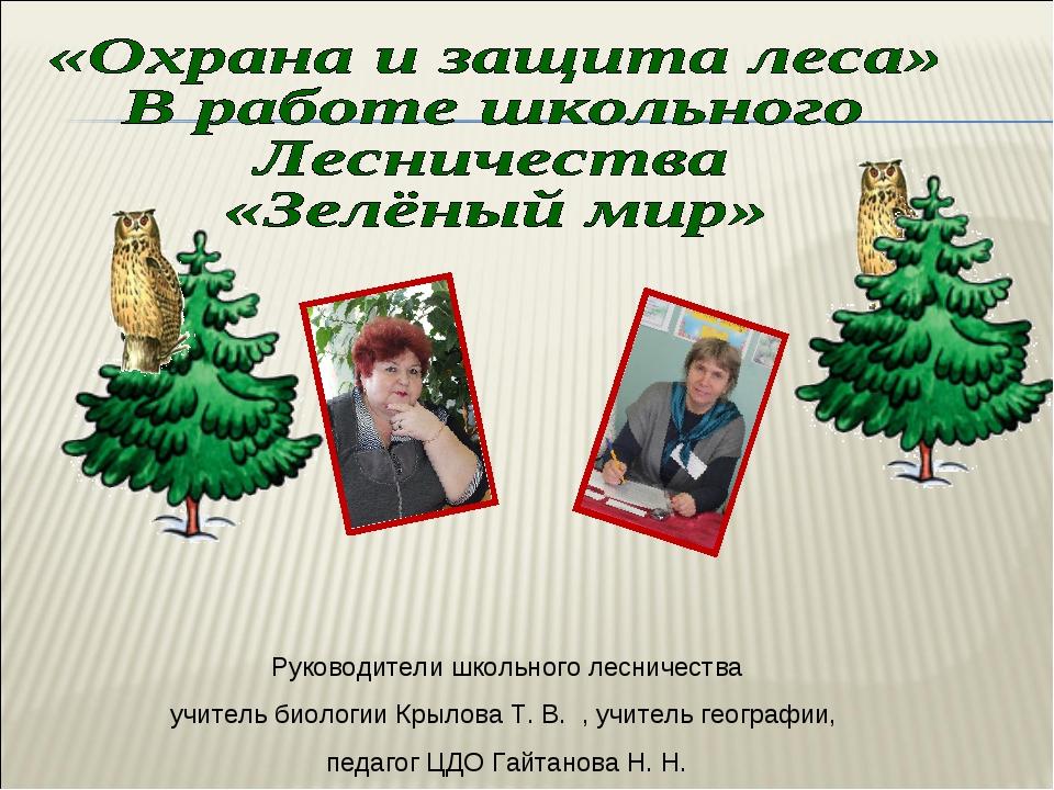 Руководители школьного лесничества учитель биологии Крылова Т. В. , учитель г...