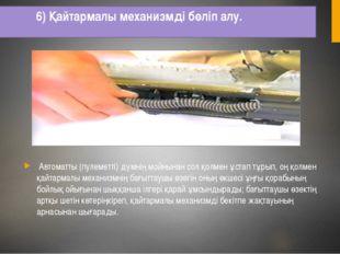 6) Қайтармалы механизмді бөліп алу. Автоматты (пулеметті) дүмнің мойнынан сол
