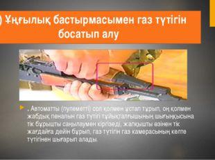 9) Ұңғылық бастырмасымен газ түтігін босатып алу . Автоматты (пулеметті) сол