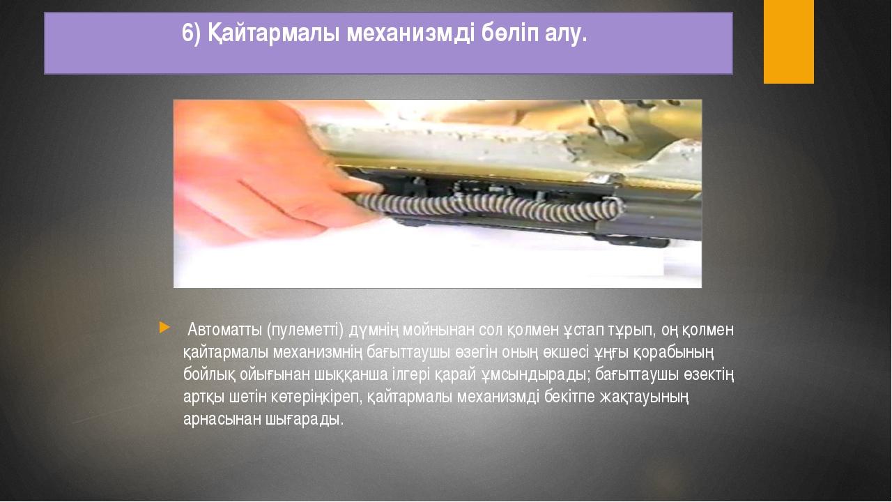 6) Қайтармалы механизмді бөліп алу. Автоматты (пулеметті) дүмнің мойнынан сол...
