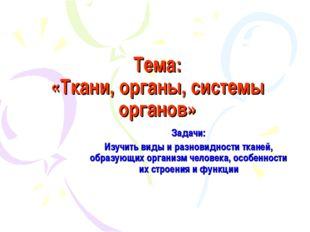 Тема: «Ткани, органы, системы органов» Задачи: Изучить виды и разновидности т