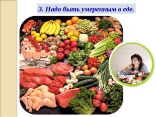 3. Надо быть умеренным в еде.
