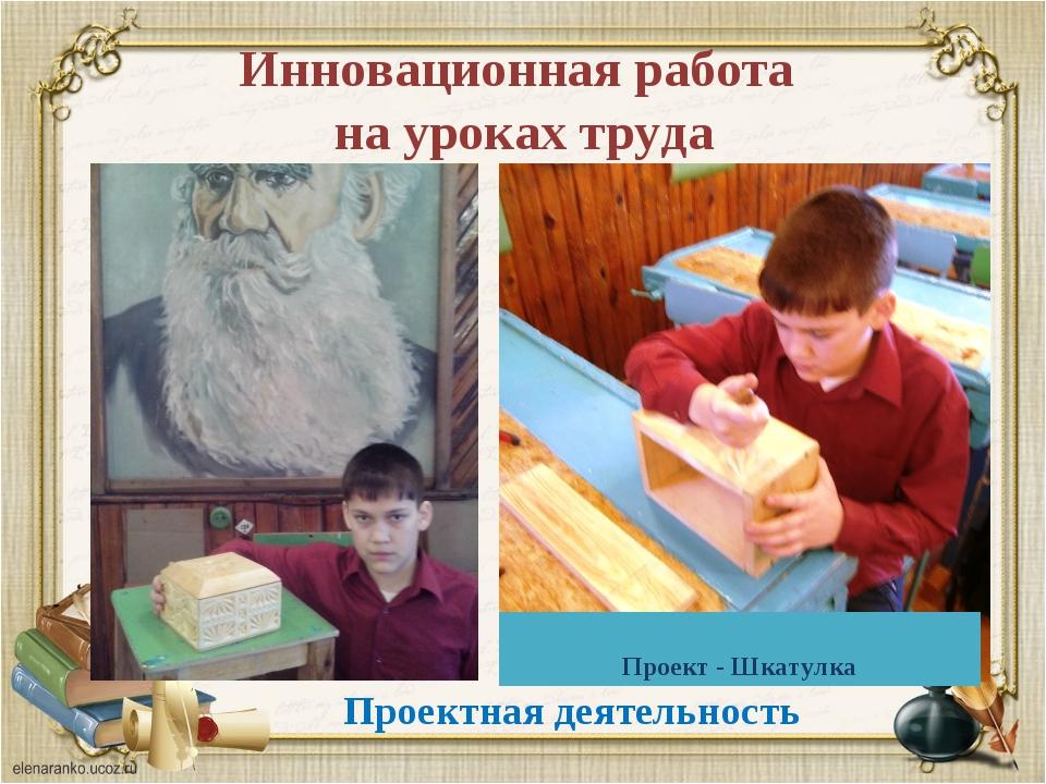 Инновационная работа на уроках труда Проектная деятельность Проект - Шкатулка