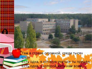 Там в стране огромной, среди тысяч школ Есть одна, в которую учиться ты приш