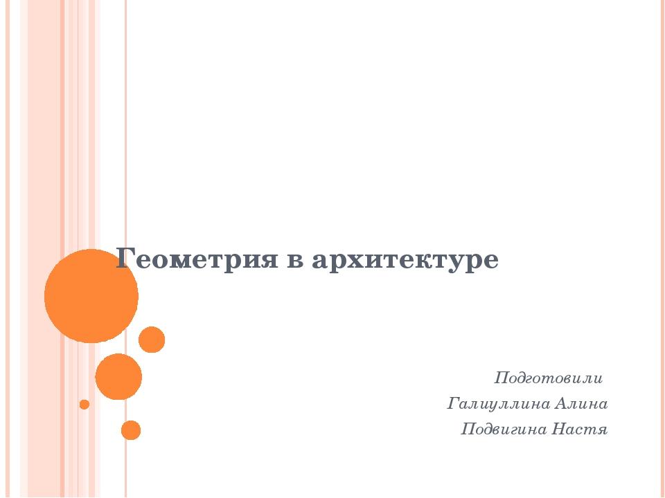 Геометрия в архитектуре Подготовили Галиуллина Алина Подвигина Настя