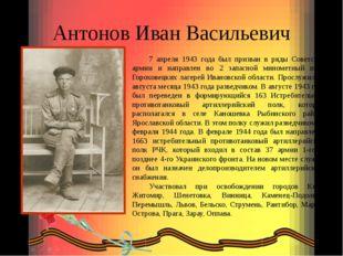 Антонов Иван Васильевич 7 апреля 1943 года был призван в ряды Советской армии