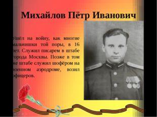 Михайлов Пётр Иванович Ушёл на войну, как многие мальчишки той поры, в 16 лет