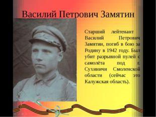 Василий Петрович Замятин Старший лейтенант Василий Петрович Замятин, погиб в